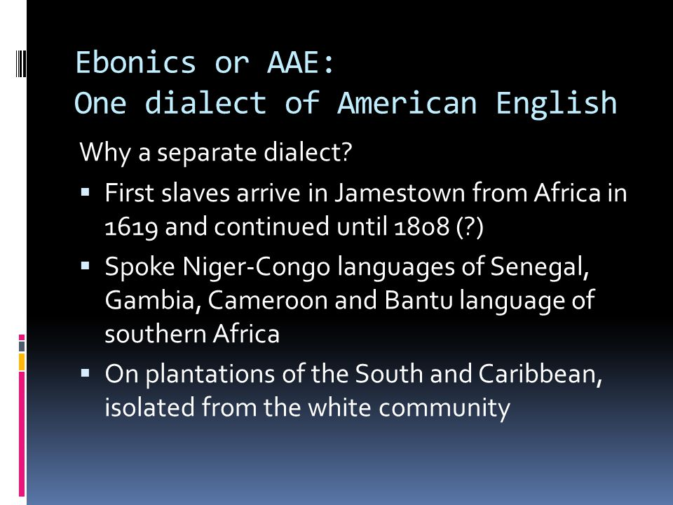 Origins of AAE – Three Views  Afro-centric view – the linguistic features of AAE trace their origins to the languages of Africa  Euro-centric view – slaves learned English from white settlers who spoke; the features of AAE were imported from Irish and Scottish dialects of English  Creolist view – AAE features arise from a pidgin > creole situation in which slaves often lacked a common language among themselves