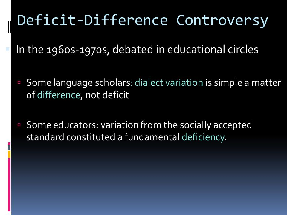 Deficit-Difference Controversy  In the 1960s-1970s, debated in educational circles  Some language scholars: dialect variation is simple a matter of