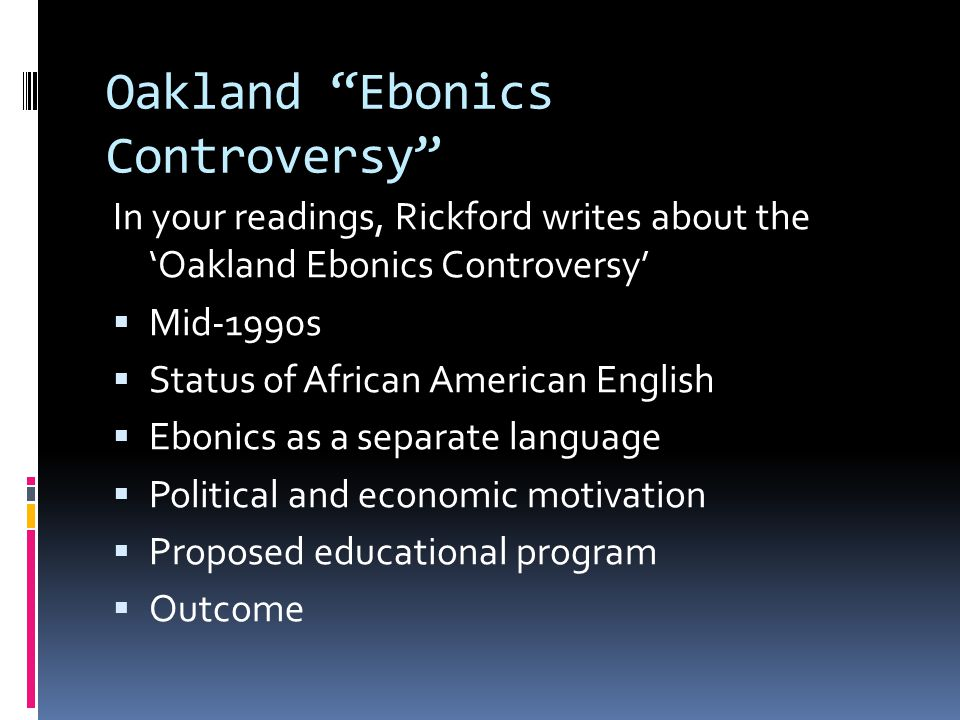 "Oakland ""Ebonics Controversy"" In your readings, Rickford writes about the 'Oakland Ebonics Controversy'  Mid-1990s  Status of African American Engli"