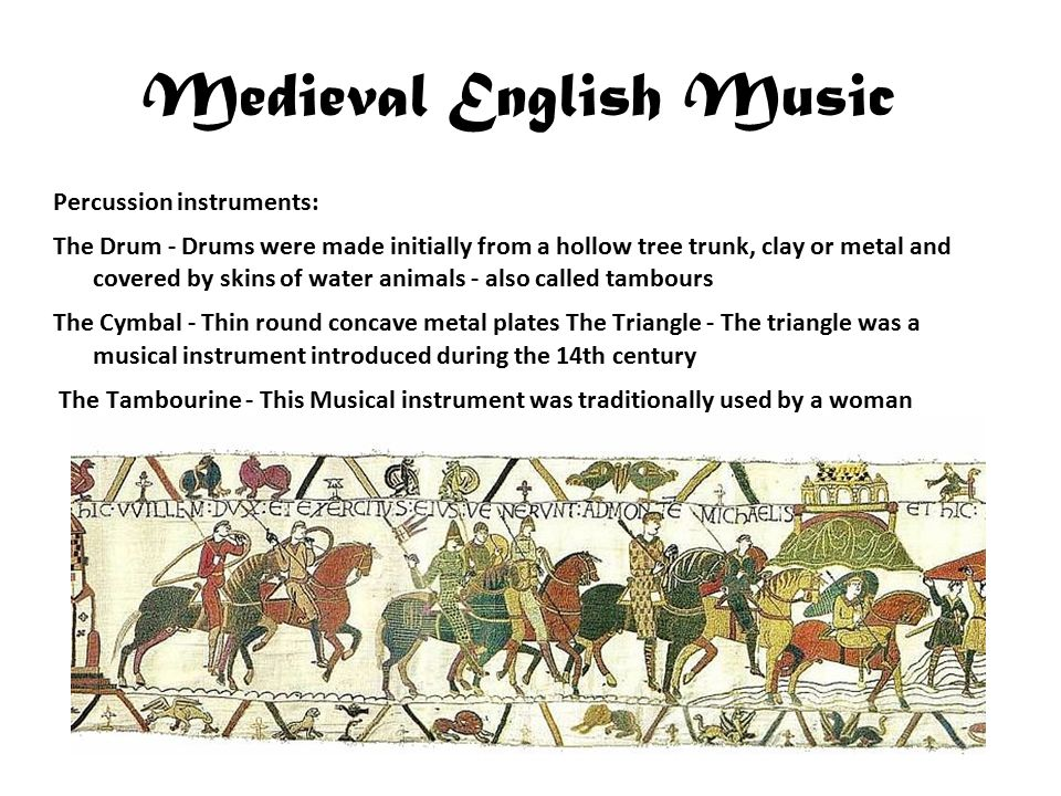 Medieval English Music Percussion instruments: The Drum - Drums were made initially from a hollow tree trunk, clay or metal and covered by skins of water animals - also called tambours The Cymbal - Thin round concave metal plates The Triangle - The triangle was a musical instrument introduced during the 14th century The Tambourine - This Musical instrument was traditionally used by a woman