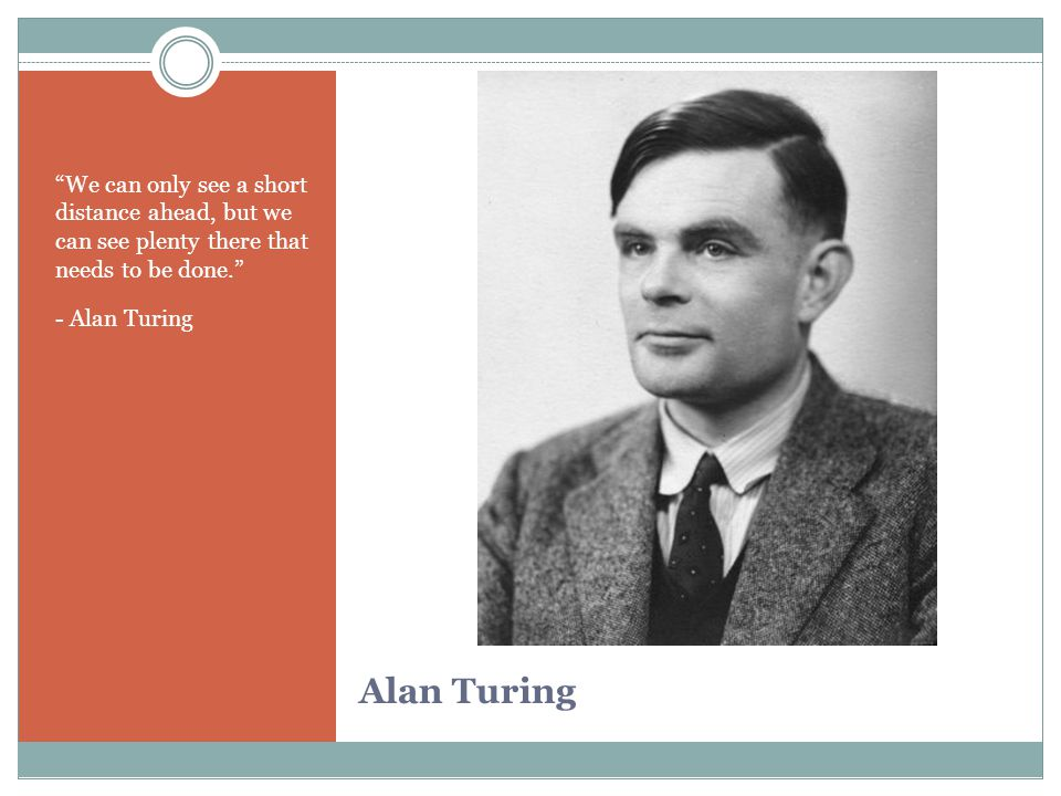 "Alan Turing ""We can only see a short distance ahead, but we can see plenty there that needs to be done."" - Alan Turing"