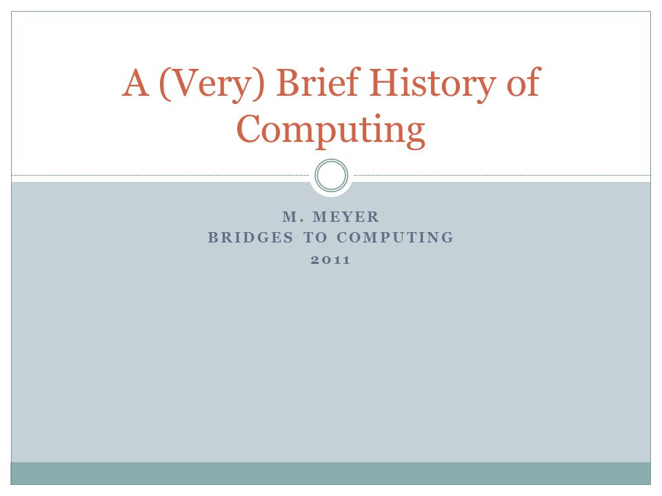 M. MEYER BRIDGES TO COMPUTING 2011 A (Very) Brief History of Computing