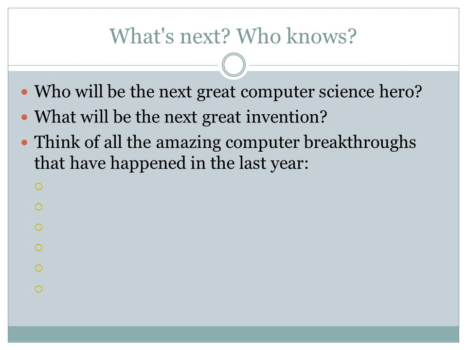 What's next? Who knows? Who will be the next great computer science hero? What will be the next great invention? Think of all the amazing computer bre