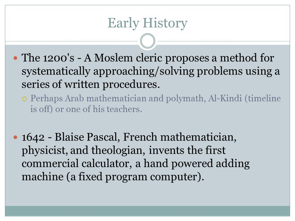 Early History The 1200's - A Moslem cleric proposes a method for systematically approaching/solving problems using a series of written procedures.  P