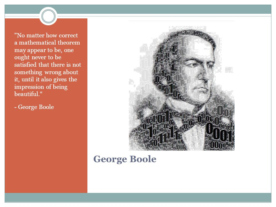 George Boole No matter how correct a mathematical theorem may appear to be, one ought never to be satisfied that there is not something wrong about it, until it also gives the impression of being beautiful. - George Boole
