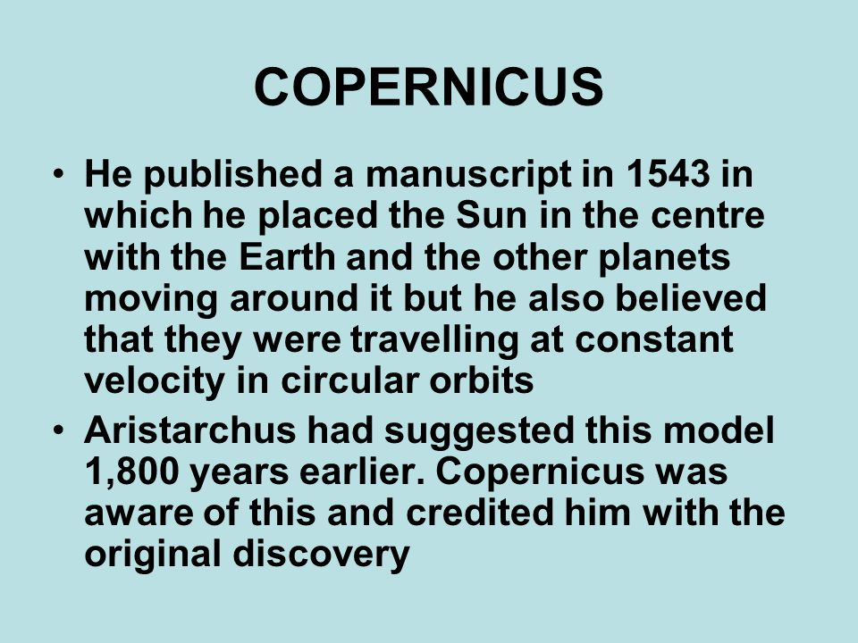 COPERNICUS He published a manuscript in 1543 in which he placed the Sun in the centre with the Earth and the other planets moving around it but he also believed that they were travelling at constant velocity in circular orbits Aristarchus had suggested this model 1,800 years earlier.