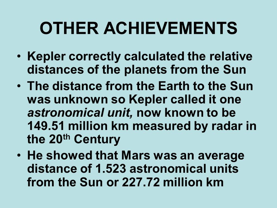 OTHER ACHIEVEMENTS Kepler correctly calculated the relative distances of the planets from the Sun The distance from the Earth to the Sun was unknown so Kepler called it one astronomical unit, now known to be 149.51 million km measured by radar in the 20 th Century He showed that Mars was an average distance of 1.523 astronomical units from the Sun or 227.72 million km
