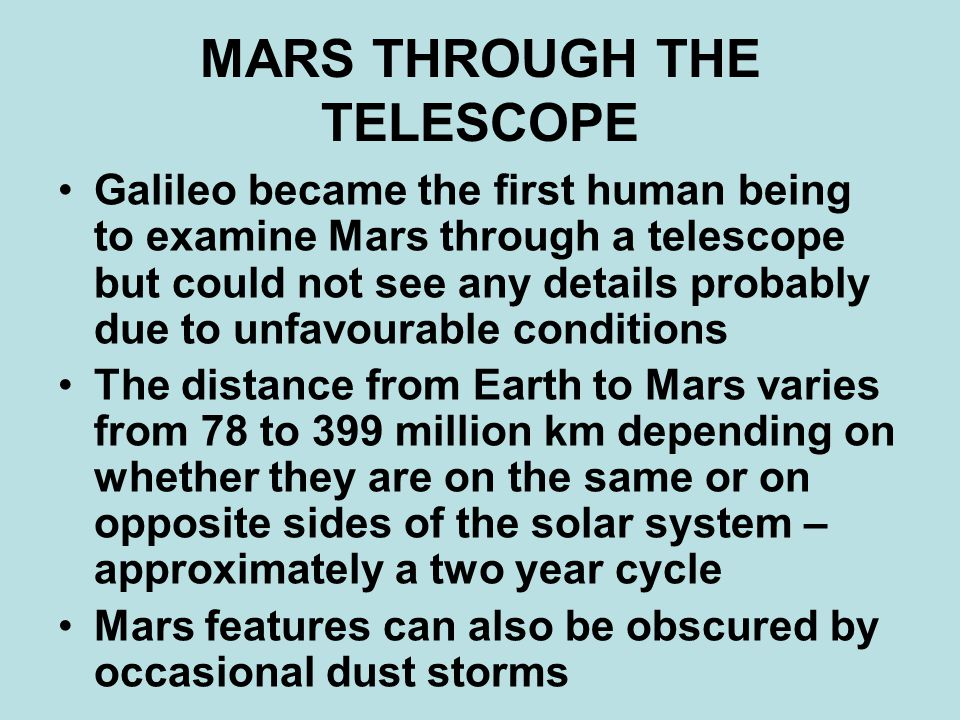 MARS THROUGH THE TELESCOPE Galileo became the first human being to examine Mars through a telescope but could not see any details probably due to unfavourable conditions The distance from Earth to Mars varies from 78 to 399 million km depending on whether they are on the same or on opposite sides of the solar system – approximately a two year cycle Mars features can also be obscured by occasional dust storms