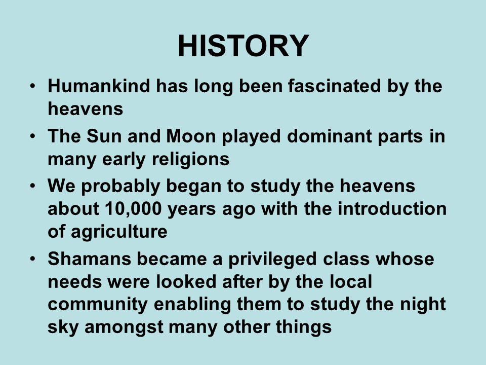 HISTORY Humankind has long been fascinated by the heavens The Sun and Moon played dominant parts in many early religions We probably began to study the heavens about 10,000 years ago with the introduction of agriculture Shamans became a privileged class whose needs were looked after by the local community enabling them to study the night sky amongst many other things
