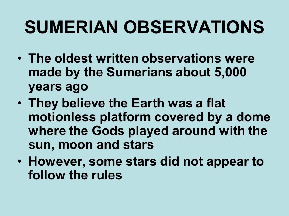 SUMERIAN OBSERVATIONS The oldest written observations were made by the Sumerians about 5,000 years ago They believe the Earth was a flat motionless platform covered by a dome where the Gods played around with the sun, moon and stars However, some stars did not appear to follow the rules
