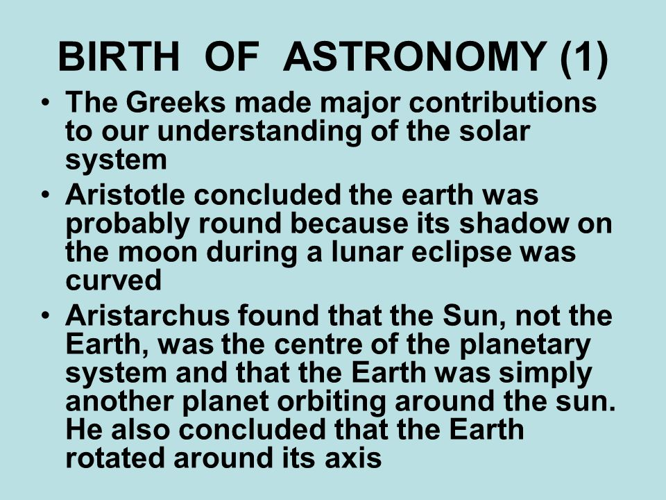 BIRTH OF ASTRONOMY (1) The Greeks made major contributions to our understanding of the solar system Aristotle concluded the earth was probably round because its shadow on the moon during a lunar eclipse was curved Aristarchus found that the Sun, not the Earth, was the centre of the planetary system and that the Earth was simply another planet orbiting around the sun.