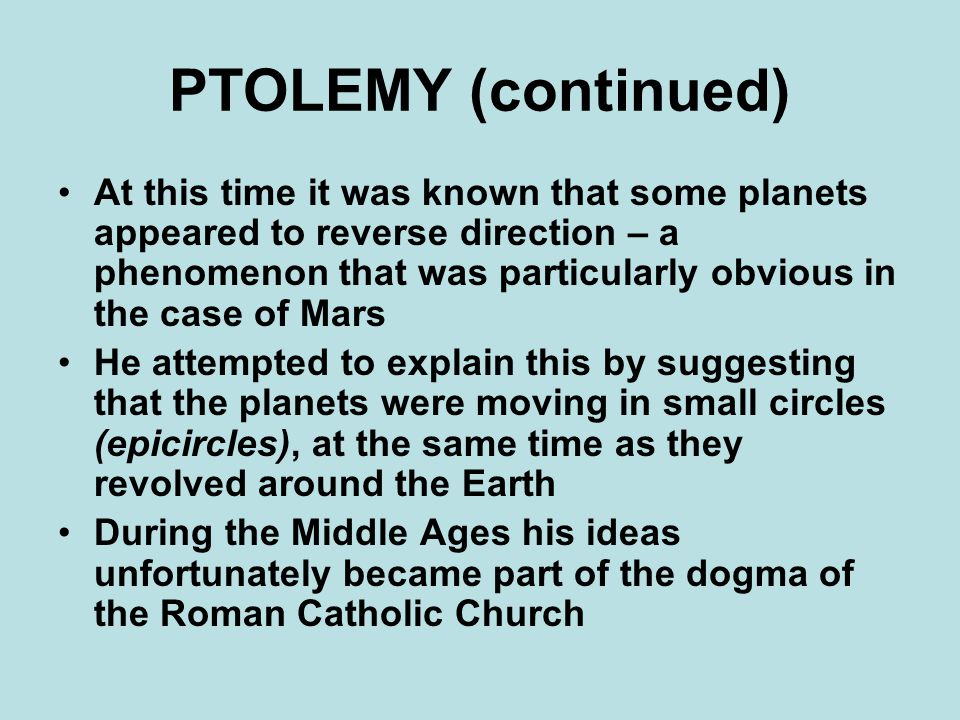 PTOLEMY (continued) At this time it was known that some planets appeared to reverse direction – a phenomenon that was particularly obvious in the case of Mars He attempted to explain this by suggesting that the planets were moving in small circles (epicircles), at the same time as they revolved around the Earth During the Middle Ages his ideas unfortunately became part of the dogma of the Roman Catholic Church