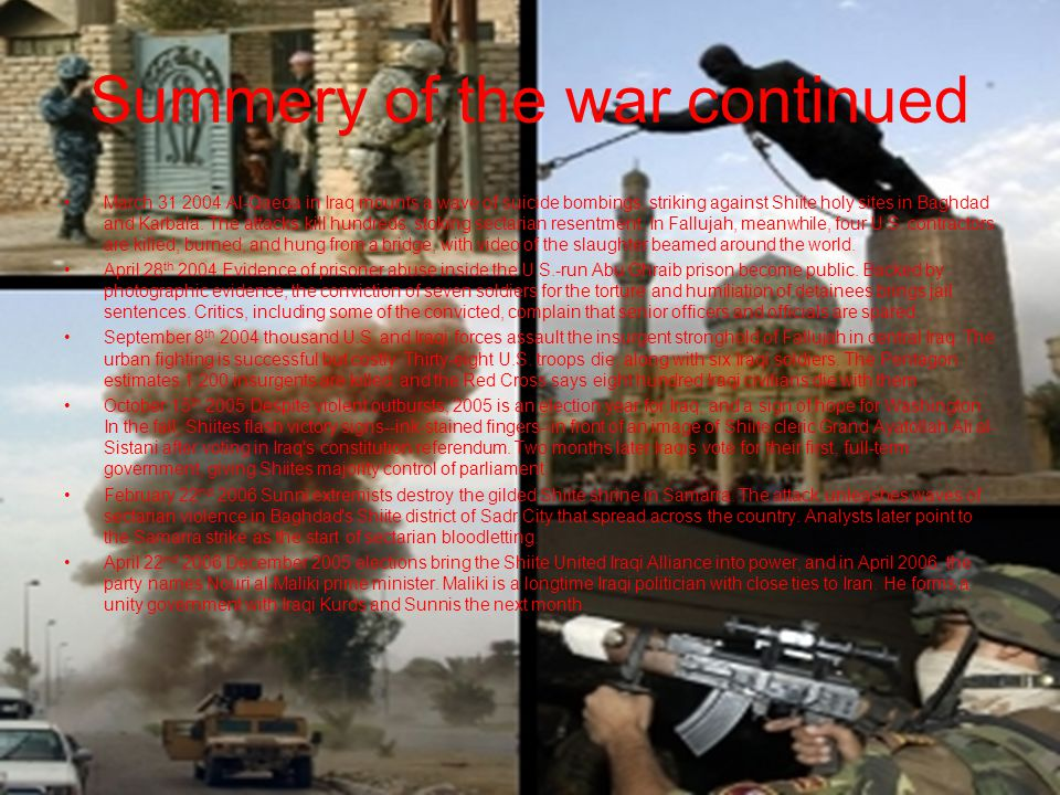 Summery of the war continued June 8 th 2006 Abu Musab al-Zarqawi, leader of Al-Qaeda in Iraq, is killed in a U.S.-led air strike near Baquba.