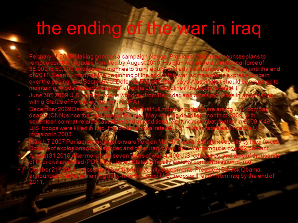 the ending of the war in iraq Febuary 1 st 2008 Making good on a campaign pledge, President Obama announces plans to remove combat brigades from Iraq by August 2010.