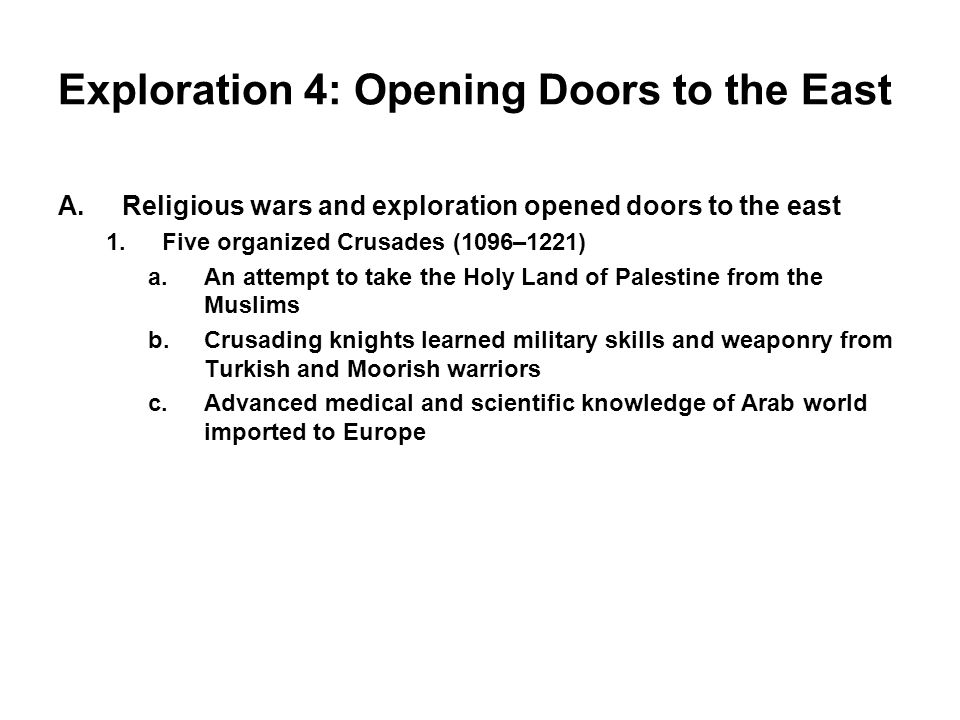 Exploration 4: Opening Doors to the East A.Religious wars and exploration opened doors to the east 1.Five organized Crusades (1096–1221) a.An attempt