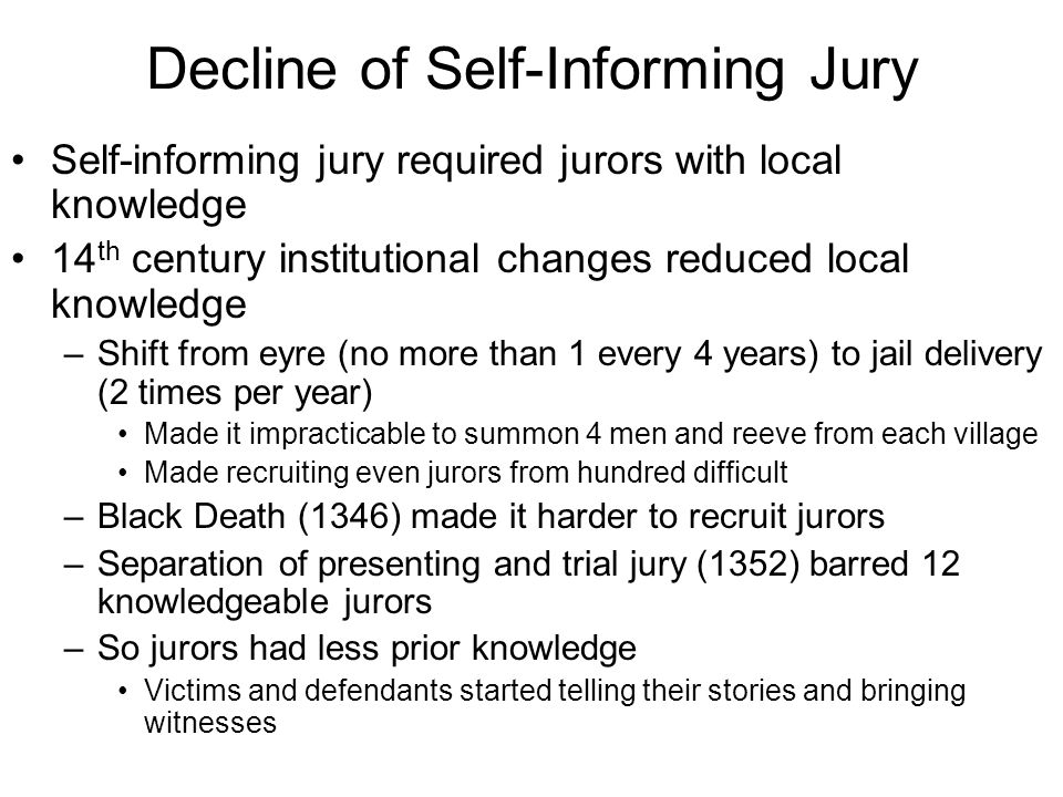 Decline of Self-Informing Jury Self-informing jury required jurors with local knowledge 14 th century institutional changes reduced local knowledge –Shift from eyre (no more than 1 every 4 years) to jail delivery (2 times per year) Made it impracticable to summon 4 men and reeve from each village Made recruiting even jurors from hundred difficult –Black Death (1346) made it harder to recruit jurors –Separation of presenting and trial jury (1352) barred 12 knowledgeable jurors –So jurors had less prior knowledge Victims and defendants started telling their stories and bringing witnesses