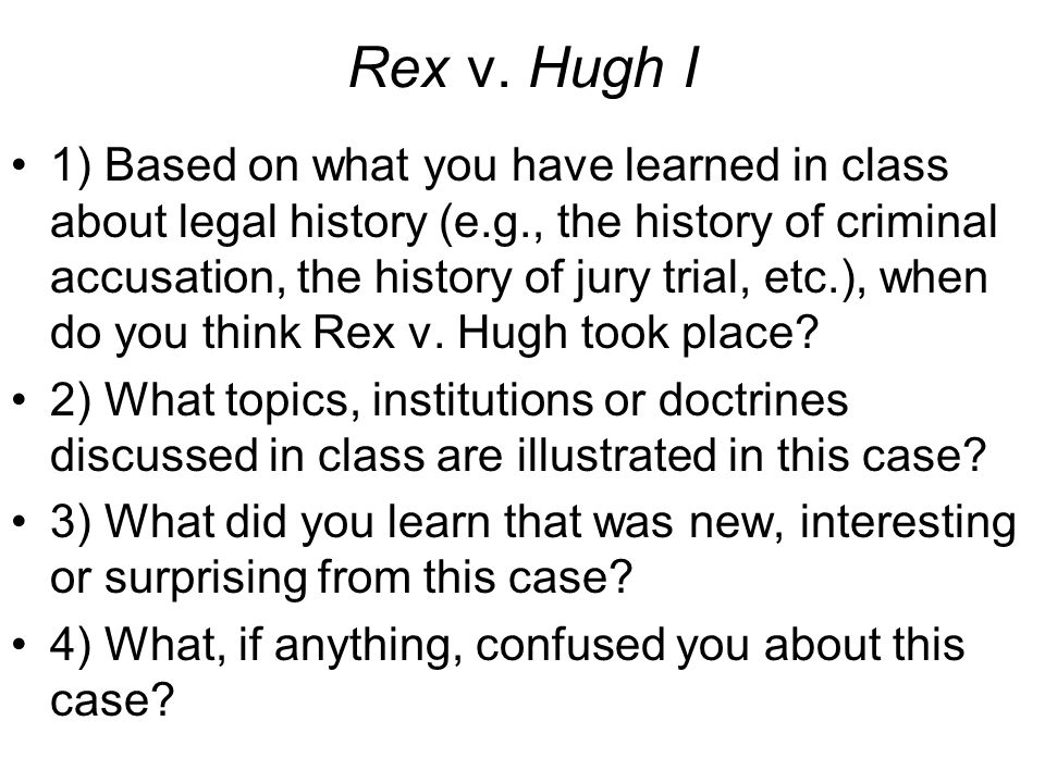Rex v. Hugh I 1) Based on what you have learned in class about legal history (e.g., the history of criminal accusation, the history of jury trial, etc
