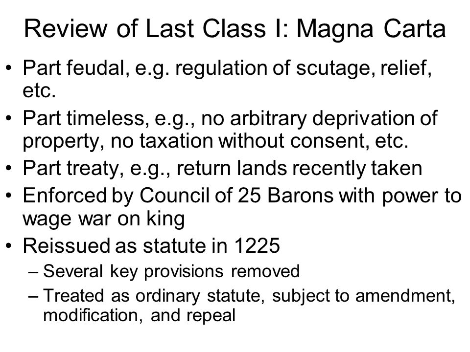 Review of Last Class I: Magna Carta Part feudal, e.g. regulation of scutage, relief, etc. Part timeless, e.g., no arbitrary deprivation of property, n