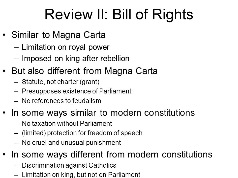 Review II: Bill of Rights Similar to Magna Carta –Limitation on royal power –Imposed on king after rebellion But also different from Magna Carta –Statute, not charter (grant) –Presupposes existence of Parliament –No references to feudalism In some ways similar to modern constitutions –No taxation without Parliament –(limited) protection for freedom of speech –No cruel and unusual punishment In some ways different from modern constitutions –Discrimination against Catholics –Limitation on king, but not on Parliament