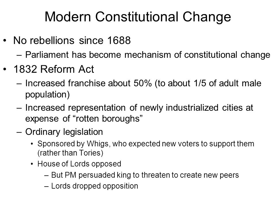 Modern Constitutional Change No rebellions since 1688 –Parliament has become mechanism of constitutional change 1832 Reform Act –Increased franchise about 50% (to about 1/5 of adult male population) –Increased representation of newly industrialized cities at expense of rotten boroughs –Ordinary legislation Sponsored by Whigs, who expected new voters to support them (rather than Tories) House of Lords opposed –But PM persuaded king to threaten to create new peers –Lords dropped opposition