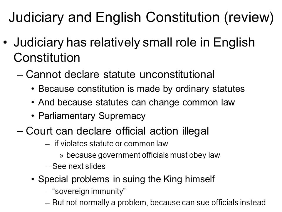 Judiciary and English Constitution (review) Judiciary has relatively small role in English Constitution –Cannot declare statute unconstitutional Because constitution is made by ordinary statutes And because statutes can change common law Parliamentary Supremacy –Court can declare official action illegal – if violates statute or common law »because government officials must obey law –See next slides Special problems in suing the King himself – sovereign immunity –But not normally a problem, because can sue officials instead