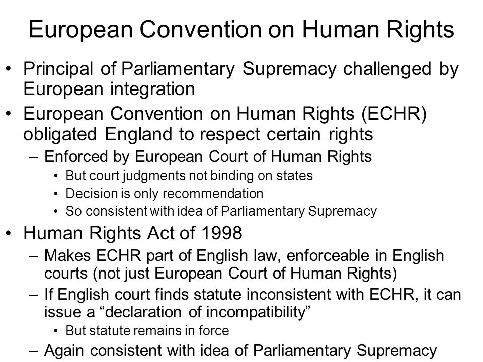 European Convention on Human Rights Principal of Parliamentary Supremacy challenged by European integration European Convention on Human Rights (ECHR) obligated England to respect certain rights –Enforced by European Court of Human Rights But court judgments not binding on states Decision is only recommendation So consistent with idea of Parliamentary Supremacy Human Rights Act of 1998 –Makes ECHR part of English law, enforceable in English courts (not just European Court of Human Rights) –If English court finds statute inconsistent with ECHR, it can issue a declaration of incompatibility But statute remains in force –Again consistent with idea of Parliamentary Supremacy