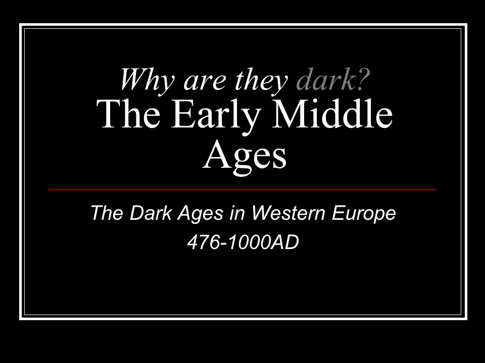 Why are they dark The Early Middle Ages The Dark Ages in Western Europe 476-1000AD
