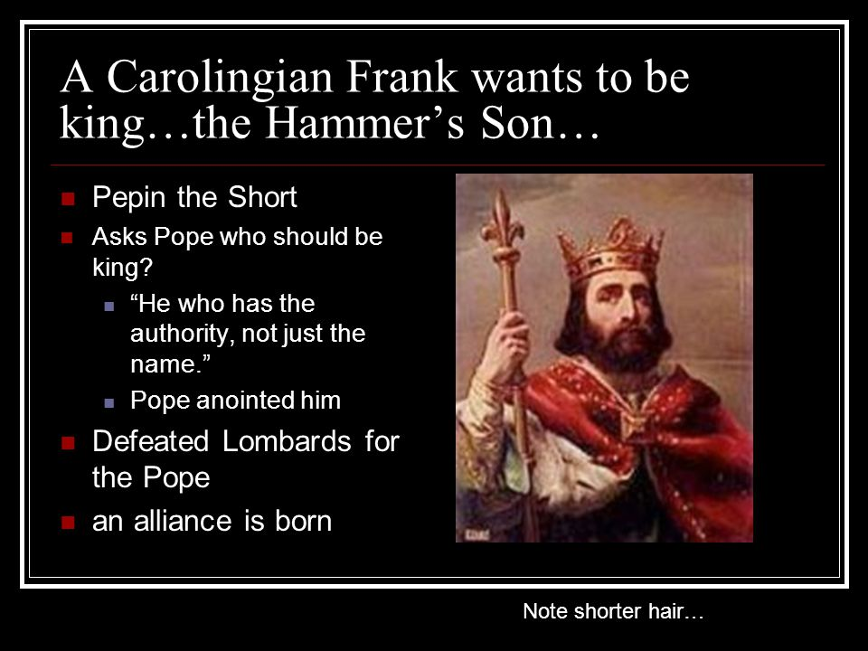 A Carolingian Frank wants to be king…the Hammer's Son… Pepin the Short Asks Pope who should be king.
