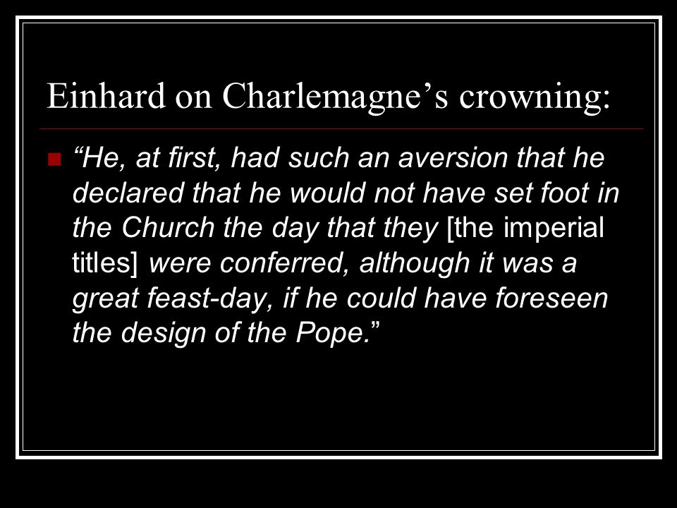 Einhard on Charlemagne's crowning: He, at first, had such an aversion that he declared that he would not have set foot in the Church the day that they [the imperial titles] were conferred, although it was a great feast-day, if he could have foreseen the design of the Pope.