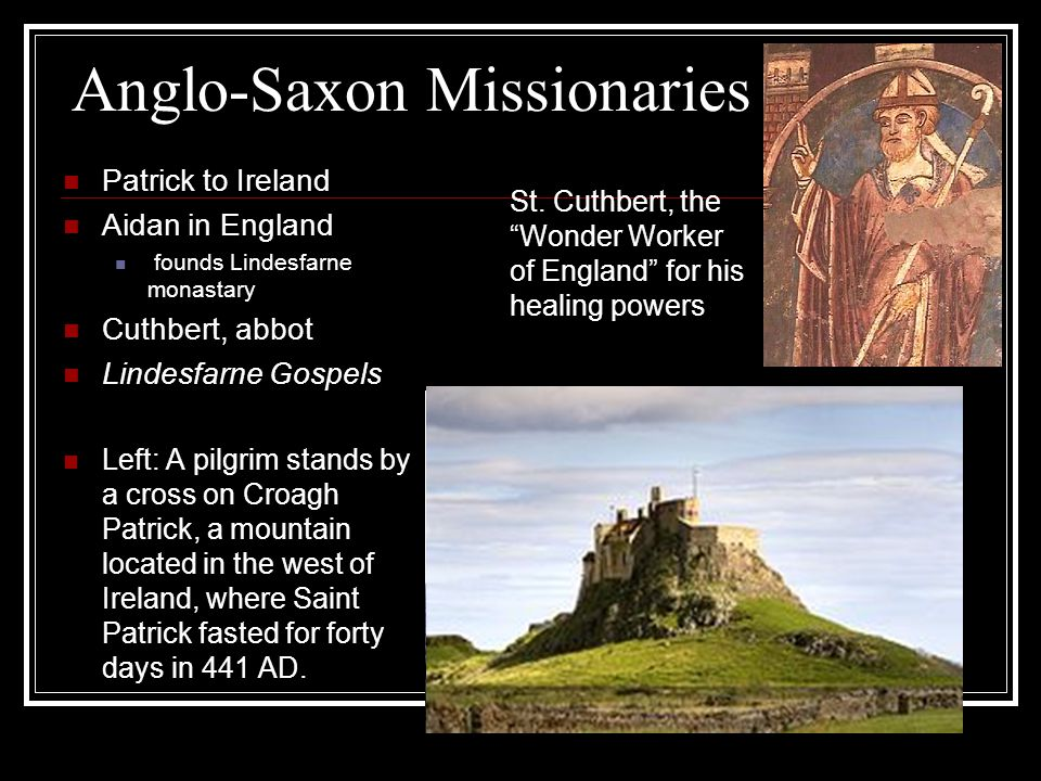 Anglo-Saxon Missionaries Patrick to Ireland Aidan in England founds Lindesfarne monastary Cuthbert, abbot Lindesfarne Gospels Left: A pilgrim stands by a cross on Croagh Patrick, a mountain located in the west of Ireland, where Saint Patrick fasted for forty days in 441 AD.