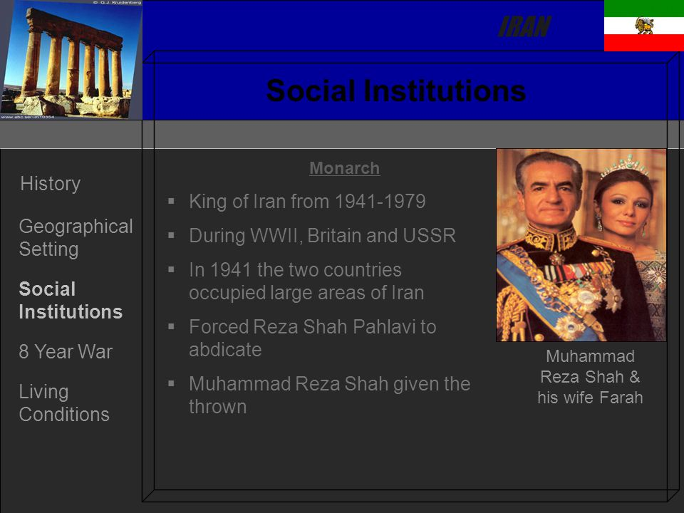 IRAN History Geographical Setting Social Institutions 8 Year War Living Conditions Social Institutions Monarch   King of Iran from 1941-1979   During WWII, Britain and USSR   In 1941 the two countries occupied large areas of Iran   Forced Reza Shah Pahlavi to abdicate   Muhammad Reza Shah given the thrown Muhammad Reza Shah & his wife Farah