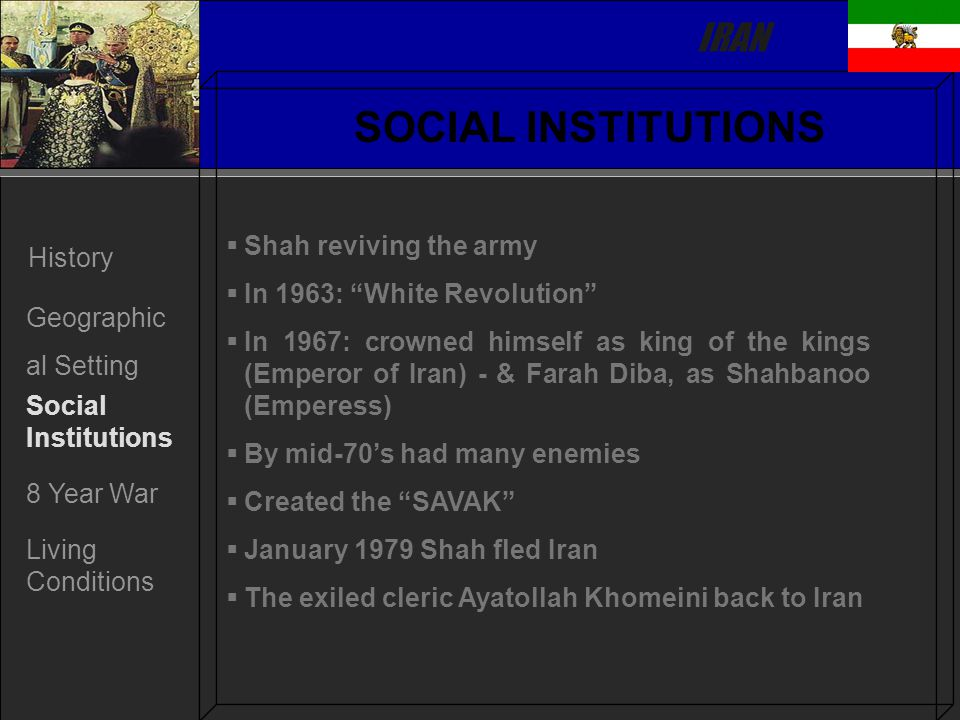 IRAN History Geographic al Setting Social Institutions 8 Year War Living Conditions SOCIAL INSTITUTIONS   Shah reviving the army   In 1963: White Revolution   In 1967: crowned himself as king of the kings (Emperor of Iran) - & Farah Diba, as Shahbanoo (Emperess)   By mid-70's had many enemies   Created the SAVAK   January 1979 Shah fled Iran   The exiled cleric Ayatollah Khomeini back to Iran