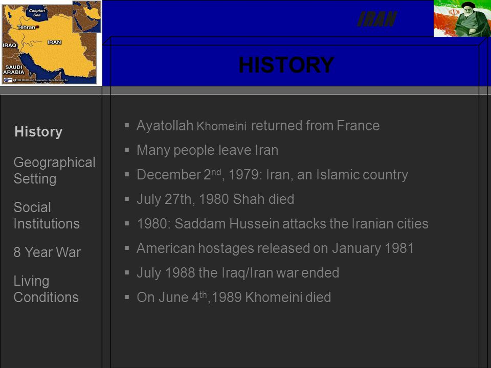 IRAN History Geographical Setting Social Institutions 8 Year War Living Conditions HISTORY   Ayatollah Khomeini returned from France   Many people leave Iran   December 2 nd, 1979: Iran, an Islamic country   July 27th, 1980 Shah died   1980: Saddam Hussein attacks the Iranian cities   American hostages released on January 1981   July 1988 the Iraq/Iran war ended   On June 4 th,1989 Khomeini died