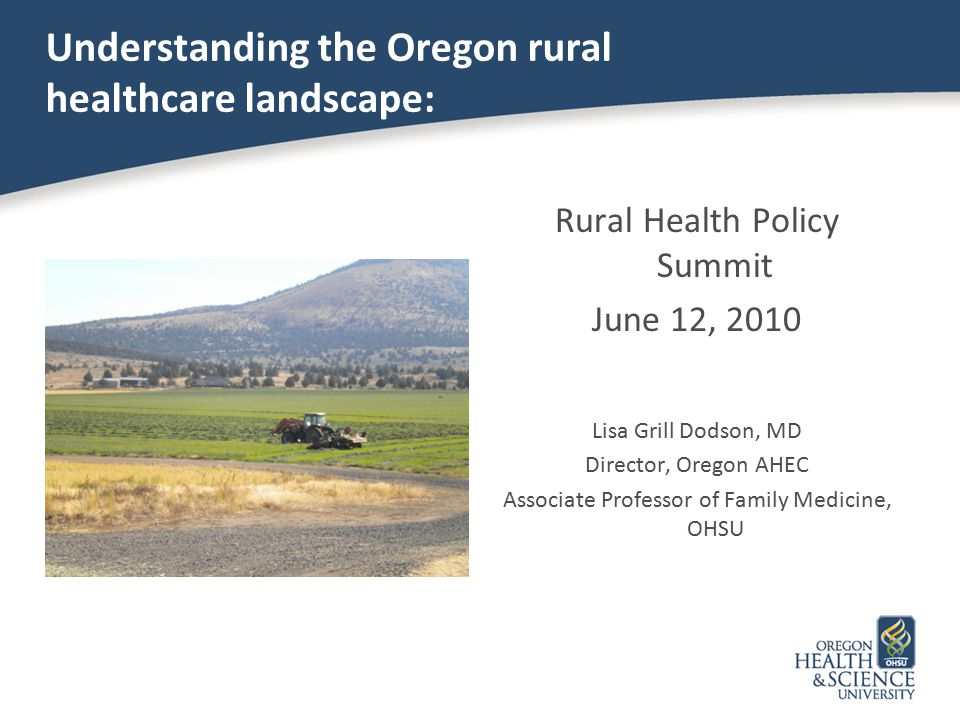 Understanding the Oregon rural healthcare landscape: Rural Health Policy Summit June 12, 2010 Lisa Grill Dodson, MD Director, Oregon AHEC Associate Professor of Family Medicine, OHSU