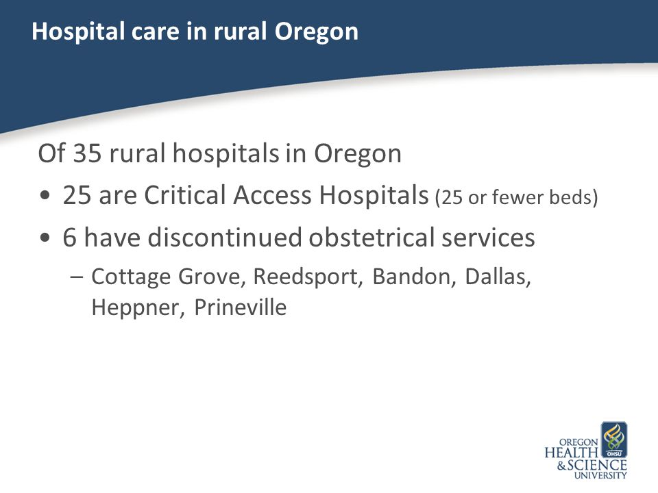 Hospital care in rural Oregon Of 35 rural hospitals in Oregon 25 are Critical Access Hospitals (25 or fewer beds) 6 have discontinued obstetrical serv