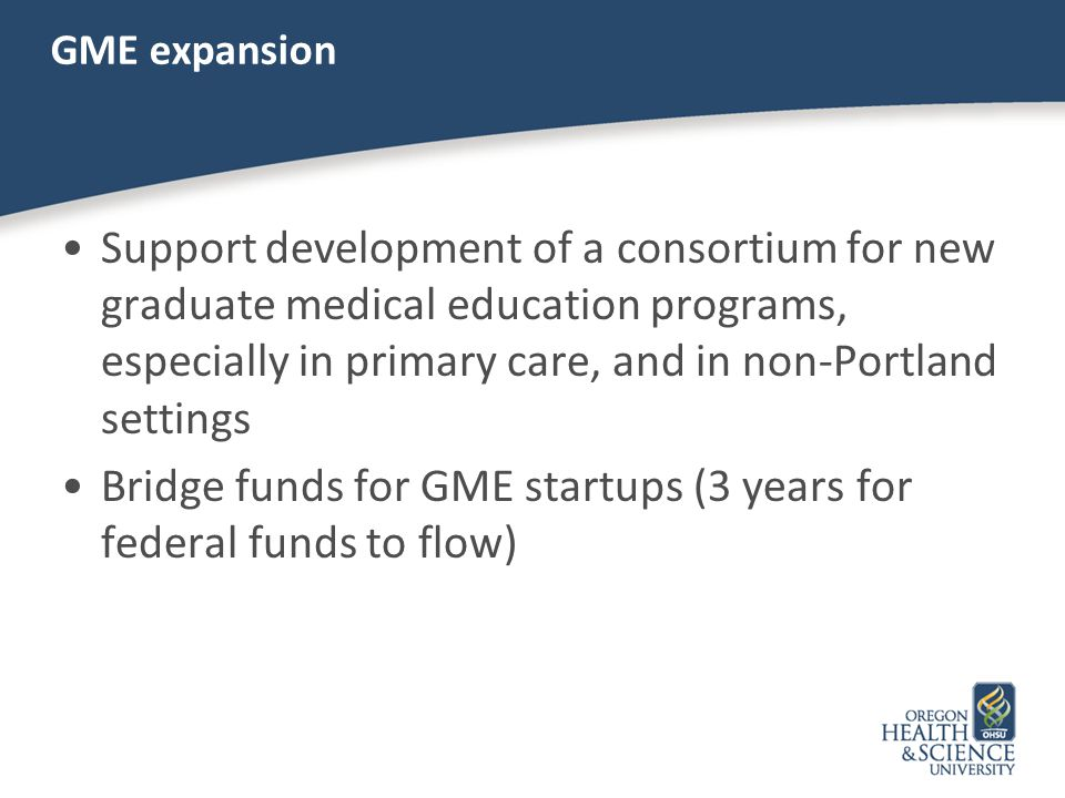 GME expansion Support development of a consortium for new graduate medical education programs, especially in primary care, and in non-Portland setting