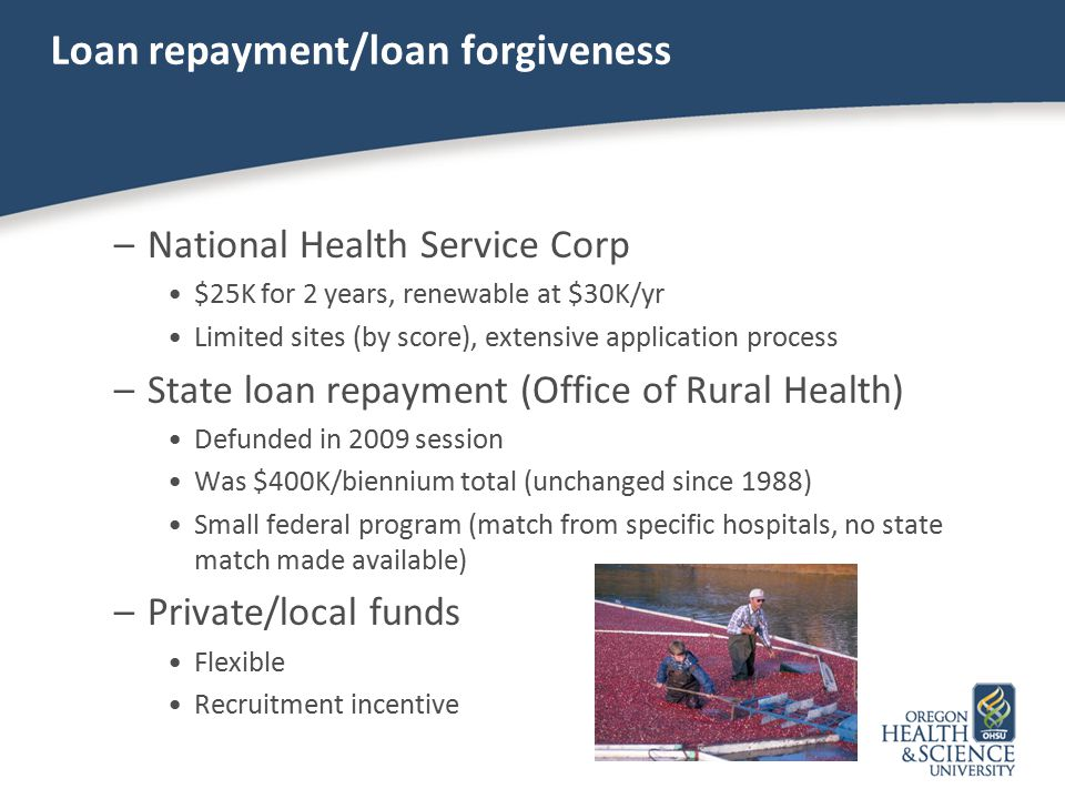 Loan repayment/loan forgiveness –National Health Service Corp $25K for 2 years, renewable at $30K/yr Limited sites (by score), extensive application p