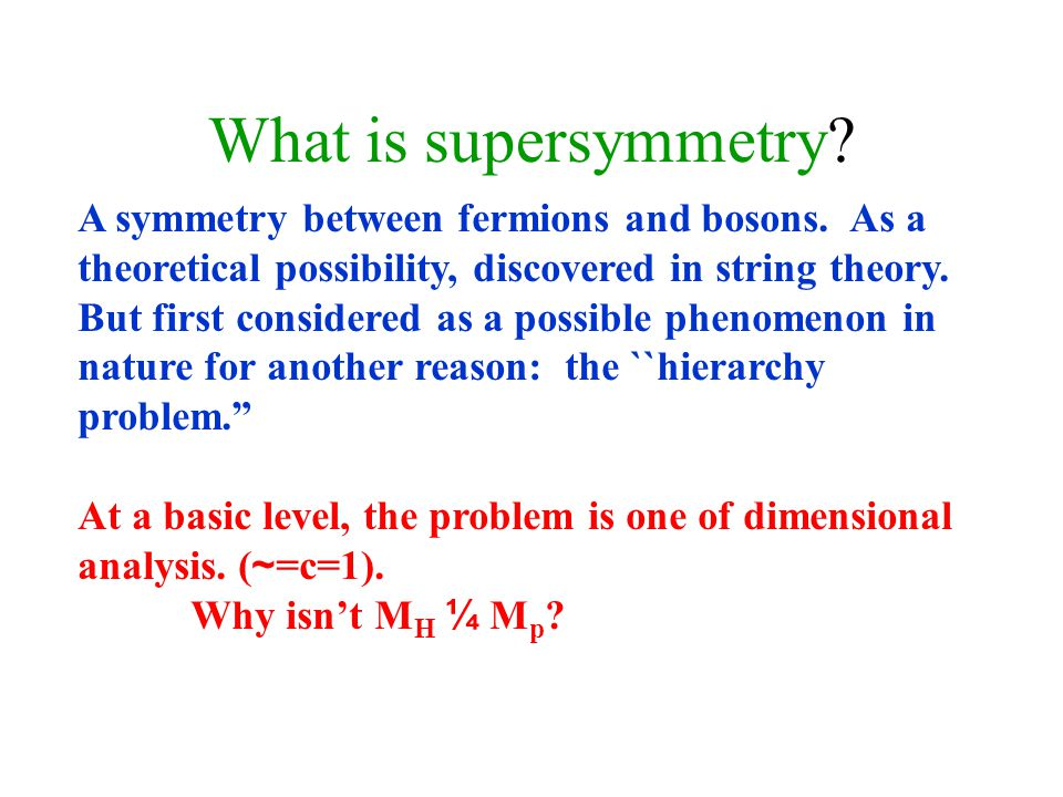 What is supersymmetry. A symmetry between fermions and bosons.