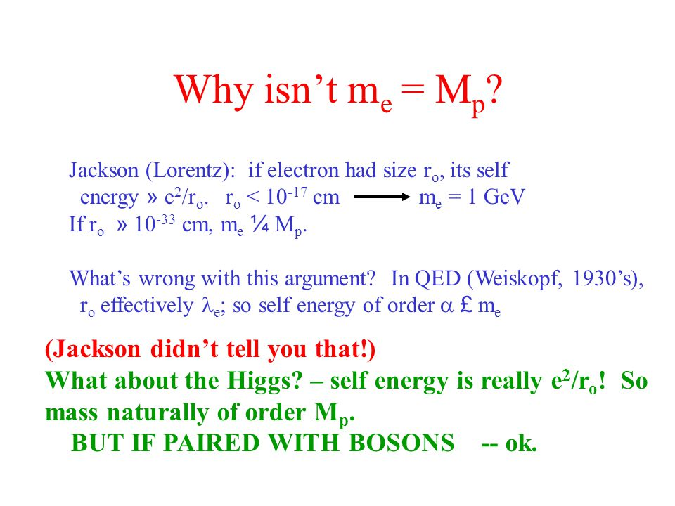 Why isn't m e = M p . Jackson (Lorentz): if electron had size r o, its self energy » e 2 /r o.