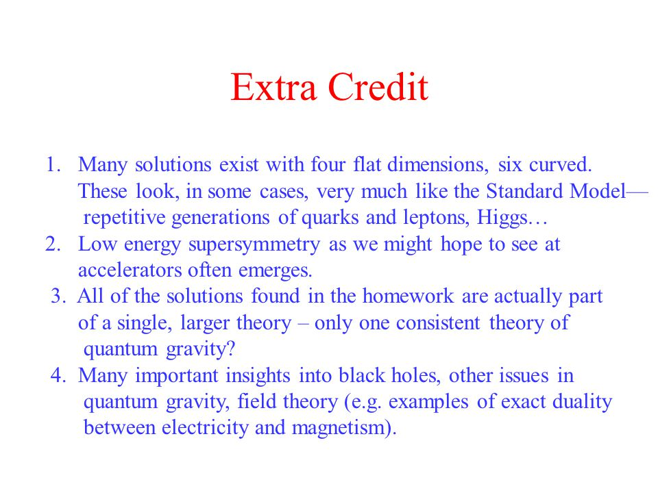 Extra Credit 1. Many solutions exist with four flat dimensions, six curved.