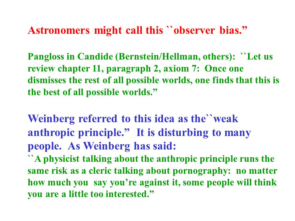 Astronomers might call this ``observer bias. Pangloss in Candide (Bernstein/Hellman, others): ``Let us review chapter 11, paragraph 2, axiom 7: Once one dismisses the rest of all possible worlds, one finds that this is the best of all possible worlds. Weinberg referred to this idea as the``weak anthropic principle. It is disturbing to many people.