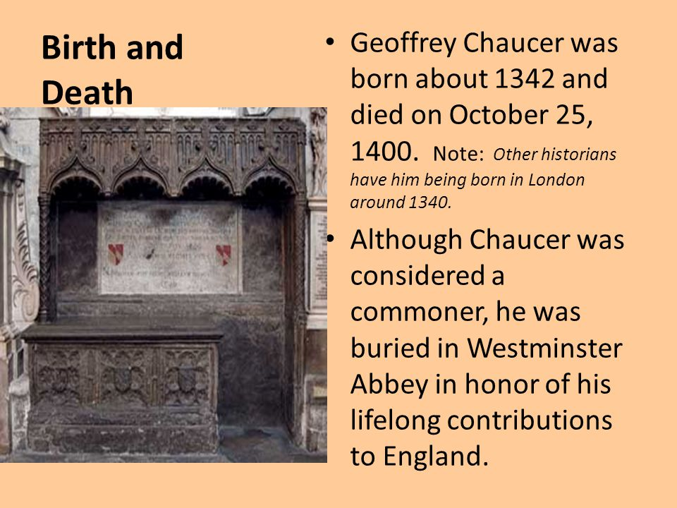 Birth and Death Geoffrey Chaucer was born about 1342 and died on October 25, 1400. Note: Other historians have him being born in London around 1340. A