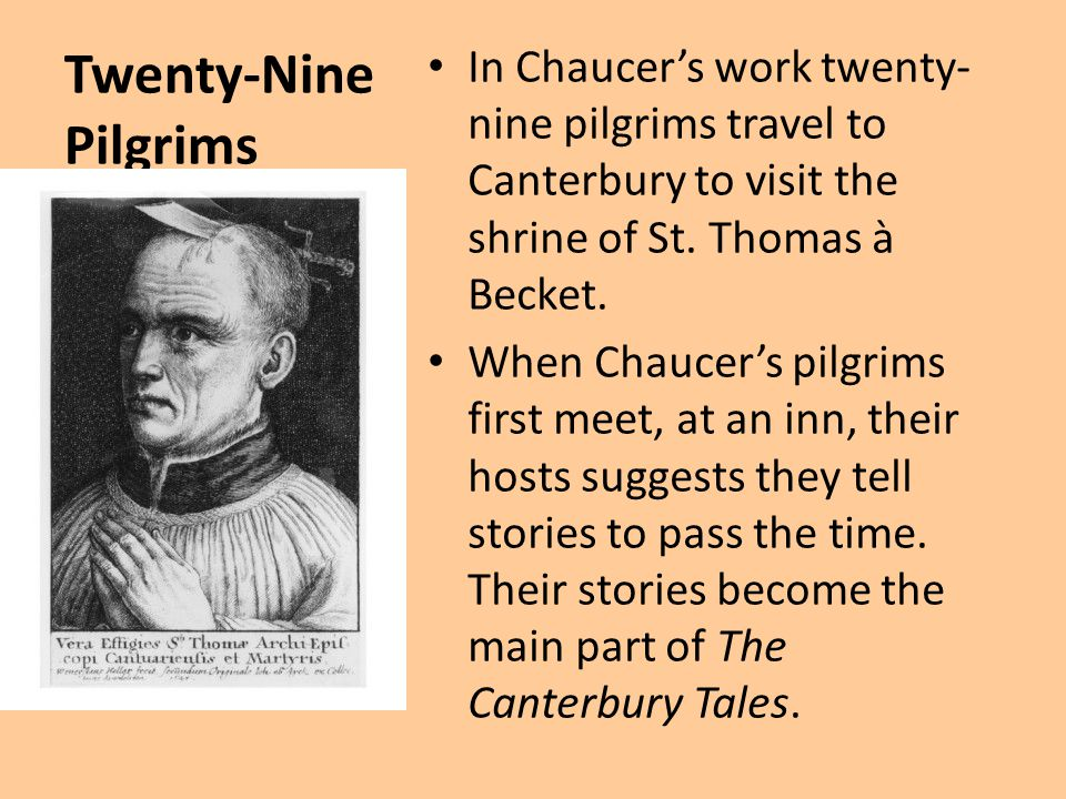 Twenty-Nine Pilgrims In Chaucer's work twenty- nine pilgrims travel to Canterbury to visit the shrine of St. Thomas à Becket. When Chaucer's pilgrims