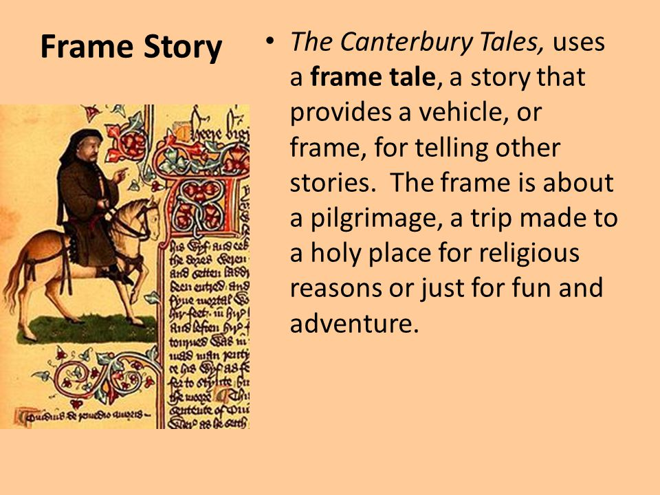 Frame Story The Canterbury Tales, uses a frame tale, a story that provides a vehicle, or frame, for telling other stories. The frame is about a pilgri