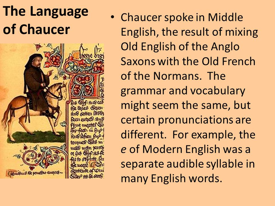 The Language of Chaucer Chaucer spoke in Middle English, the result of mixing Old English of the Anglo Saxons with the Old French of the Normans. The