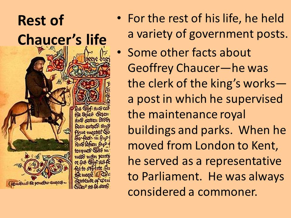 Rest of Chaucer's life For the rest of his life, he held a variety of government posts. Some other facts about Geoffrey Chaucer—he was the clerk of th