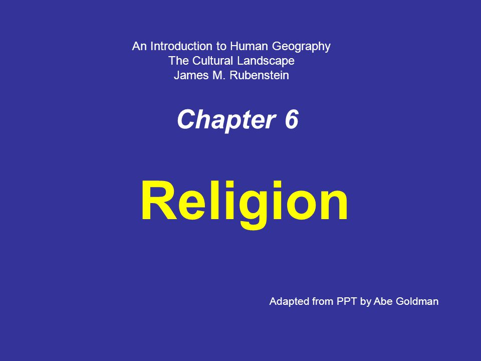 Chapter 6 Religion Adapted from PPT by Abe Goldman An Introduction to Human Geography The Cultural Landscape James M.