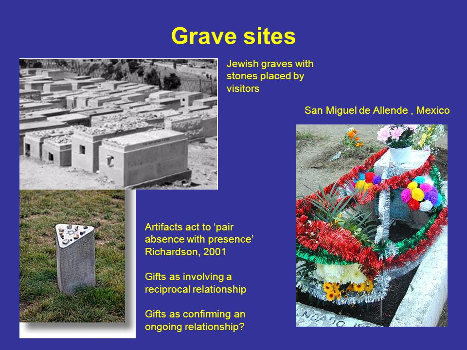 Grave sites Jewish graves with stones placed by visitors San Miguel de Allende, Mexico Artifacts act to 'pair absence with presence' Richardson, 2001 Gifts as involving a reciprocal relationship Gifts as confirming an ongoing relationship
