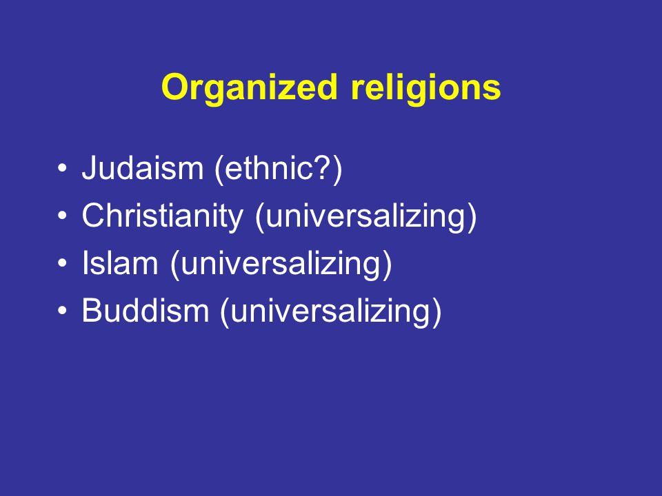 Organized religions Judaism (ethnic?) Christianity (universalizing) Islam (universalizing) Buddism (universalizing)