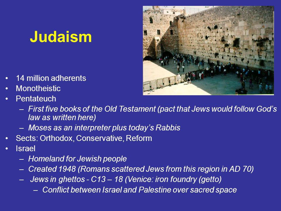 Judaism 14 million adherents Monotheistic Pentateuch –First five books of the Old Testament (pact that Jews would follow God's law as written here) –Moses as an interpreter plus today's Rabbis Sects: Orthodox, Conservative, Reform Israel –Homeland for Jewish people –Created 1948 (Romans scattered Jews from this region in AD 70) – Jews in ghettos - C13 – 18 (Venice: iron foundry (getto) –Conflict between Israel and Palestine over sacred space
